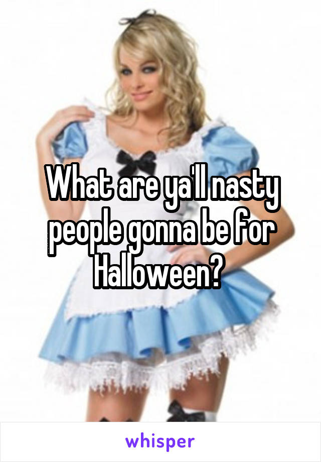 What are ya'll nasty people gonna be for Halloween?
