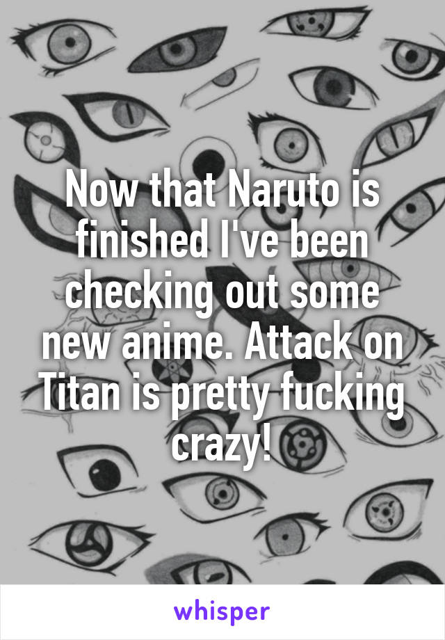 Now that Naruto is finished I've been checking out some new anime. Attack on Titan is pretty fucking crazy!