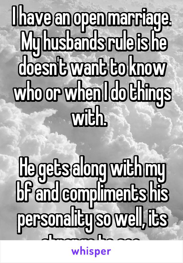 I have an open marriage.  My husbands rule is he doesn't want to know who or when I do things with.    He gets along with my bf and compliments his personality so well, its strange to see.