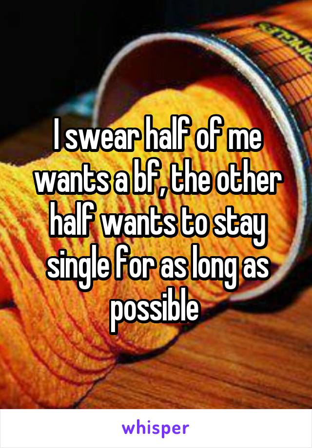 I swear half of me wants a bf, the other half wants to stay single for as long as possible