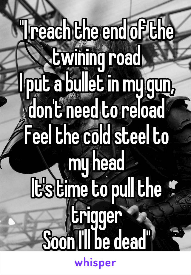 """""""I reach the end of the twining road I put a bullet in my gun, don't need to reload Feel the cold steel to my head It's time to pull the trigger Soon I'll be dead"""""""