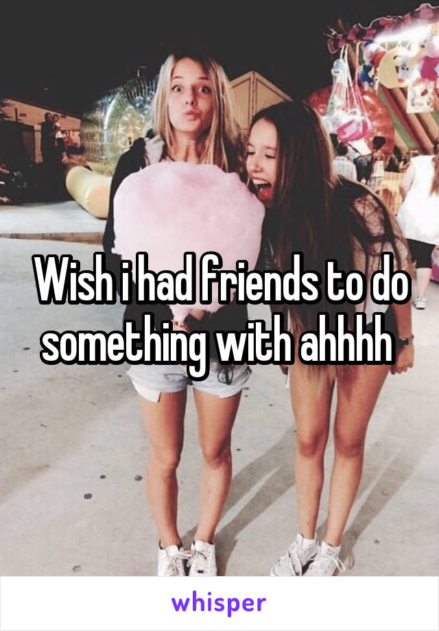 Wish i had friends to do something with ahhhh