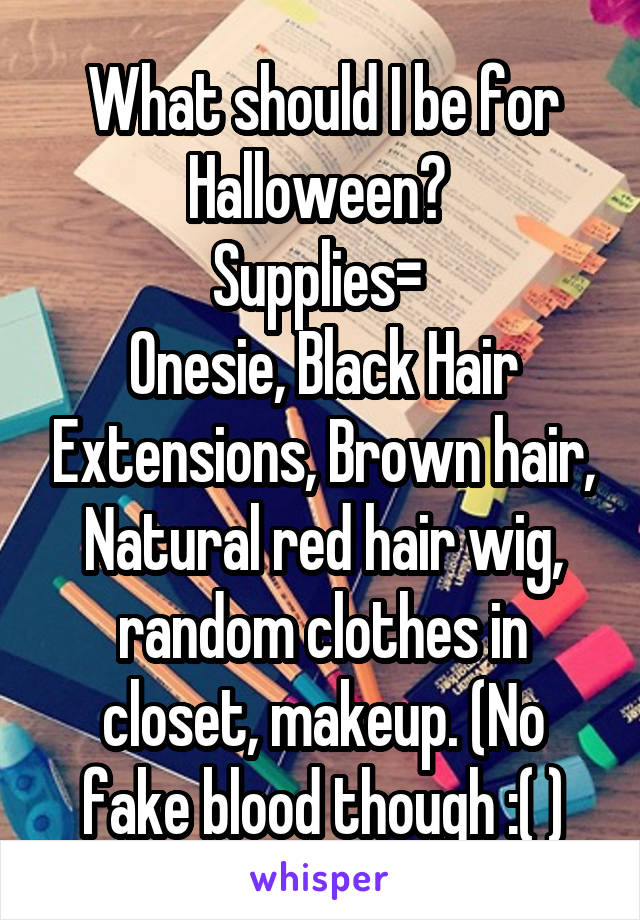 What should I be for Halloween?  Supplies=  Onesie, Black Hair Extensions, Brown hair, Natural red hair wig, random clothes in closet, makeup. (No fake blood though :( )