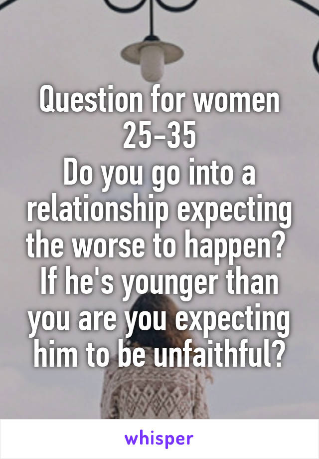 Question for women 25-35 Do you go into a relationship expecting the worse to happen?  If he's younger than you are you expecting him to be unfaithful?