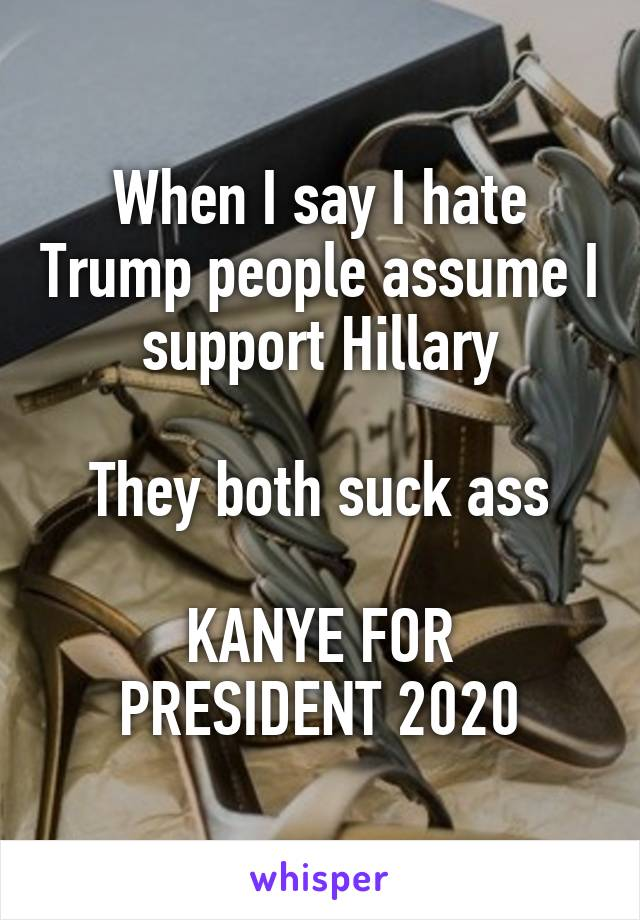 When I say I hate Trump people assume I support Hillary  They both suck ass  KANYE FOR PRESIDENT 2020