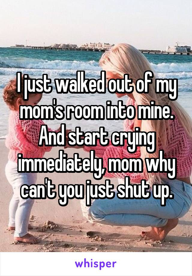 I just walked out of my mom's room into mine. And start crying immediately, mom why can't you just shut up.