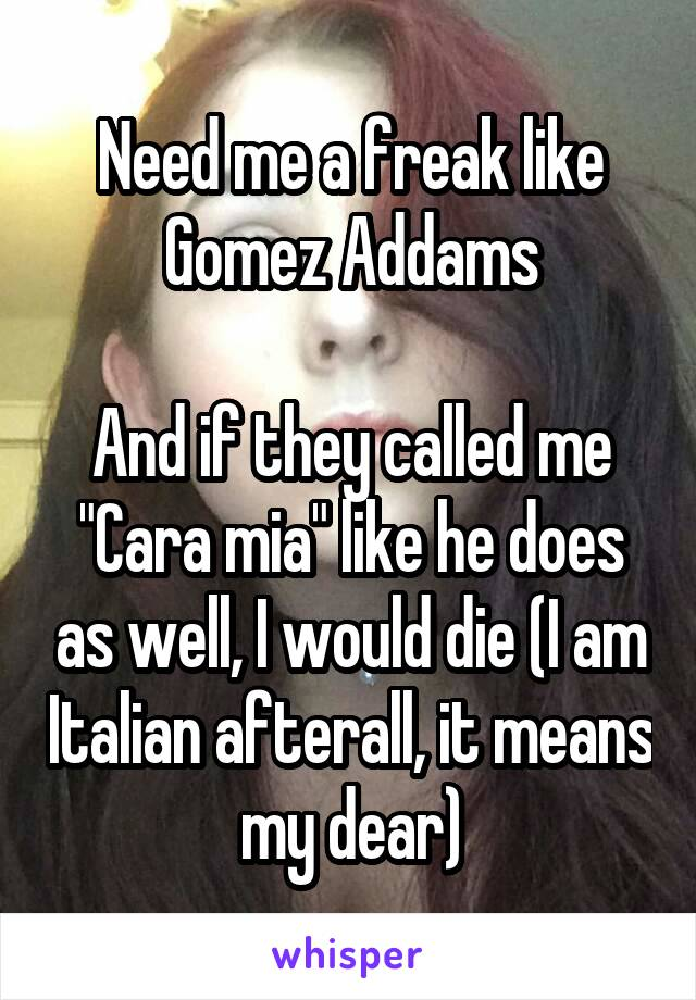 """Need me a freak like Gomez Addams  And if they called me """"Cara mia"""" like he does as well, I would die (I am Italian afterall, it means my dear)"""