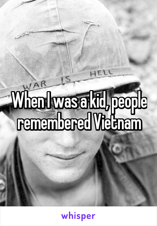 When I was a kid, people remembered Vietnam