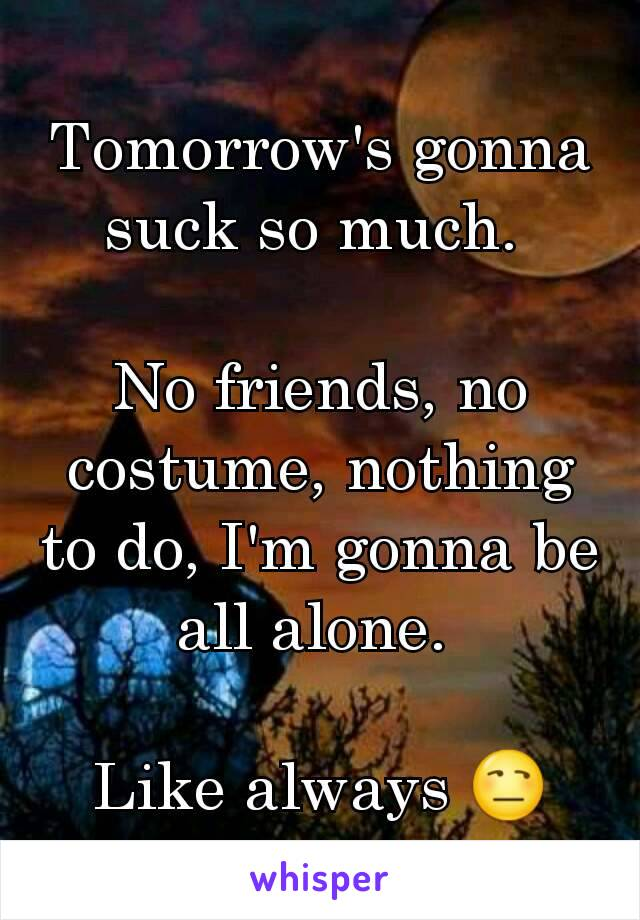 Tomorrow's gonna suck so much.   No friends, no costume, nothing to do, I'm gonna be all alone.   Like always 😒