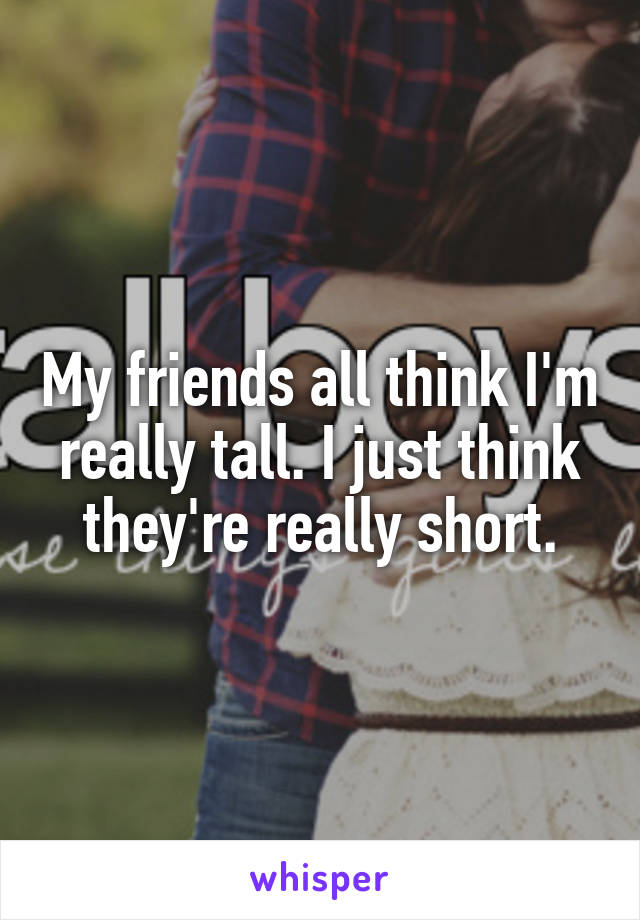 My friends all think I'm really tall. I just think they're really short.