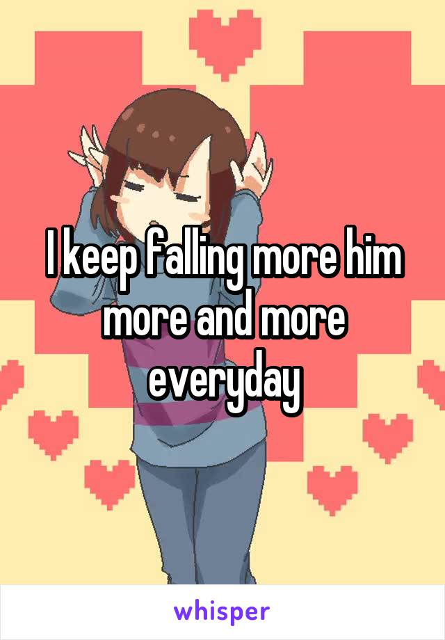 I keep falling more him more and more everyday