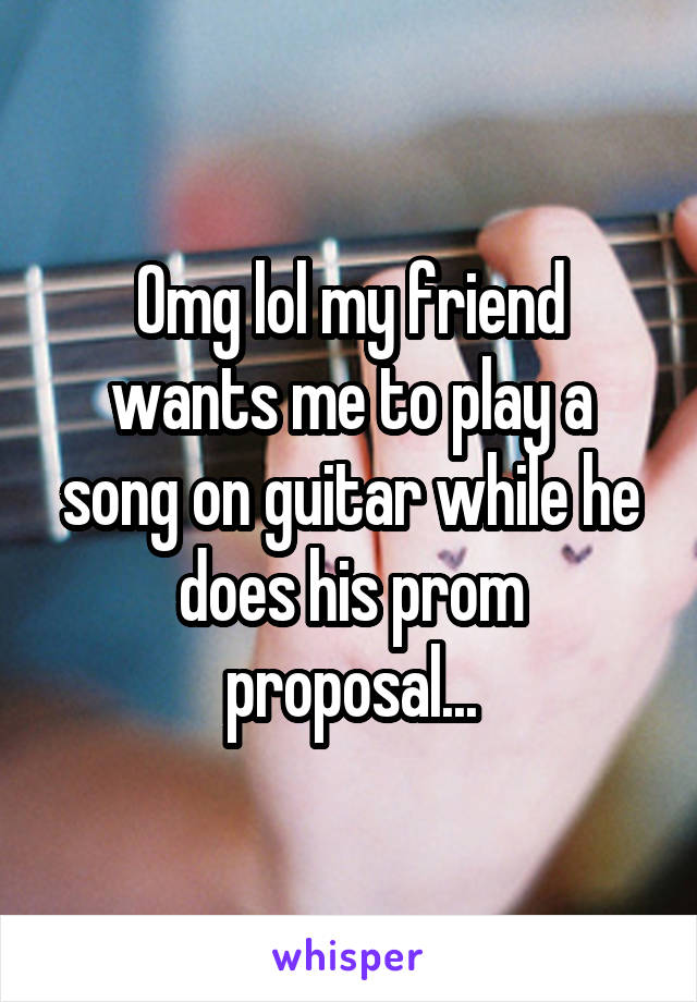 Omg lol my friend wants me to play a song on guitar while he does his prom proposal...