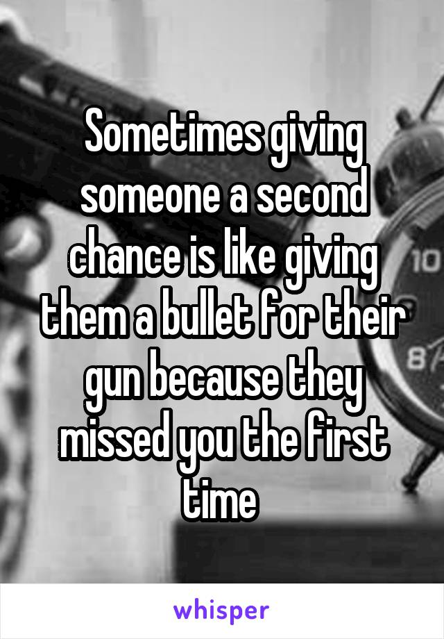 Sometimes giving someone a second chance is like giving them a bullet for their gun because they missed you the first time