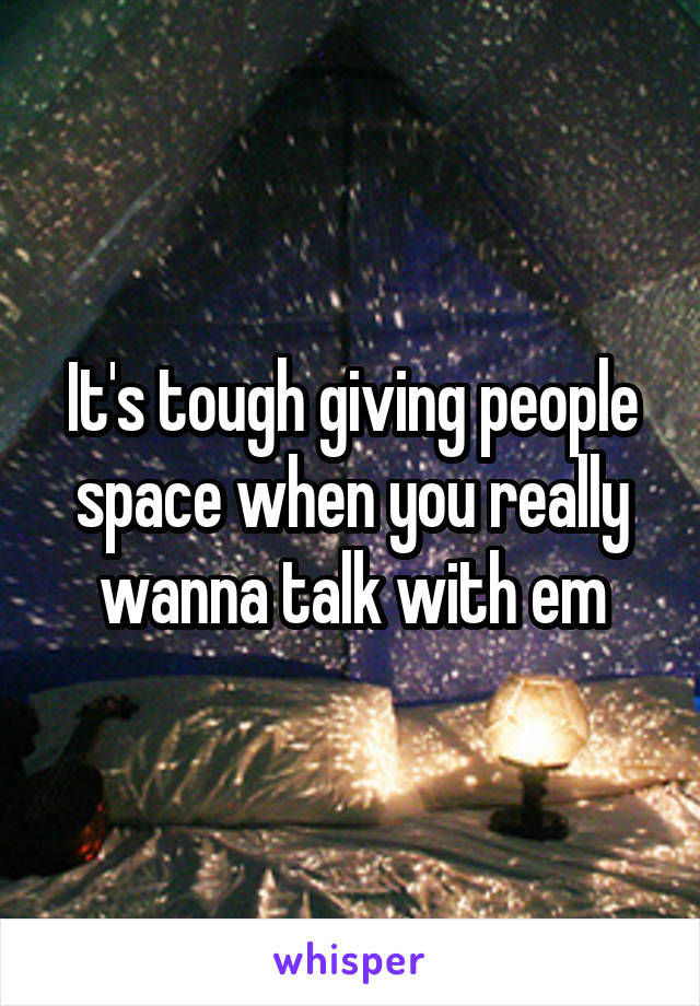 It's tough giving people space when you really wanna talk with em