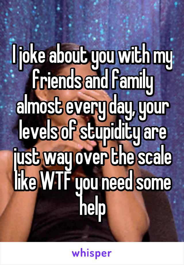 I joke about you with my friends and family almost every day, your levels of stupidity are just way over the scale like WTF you need some help
