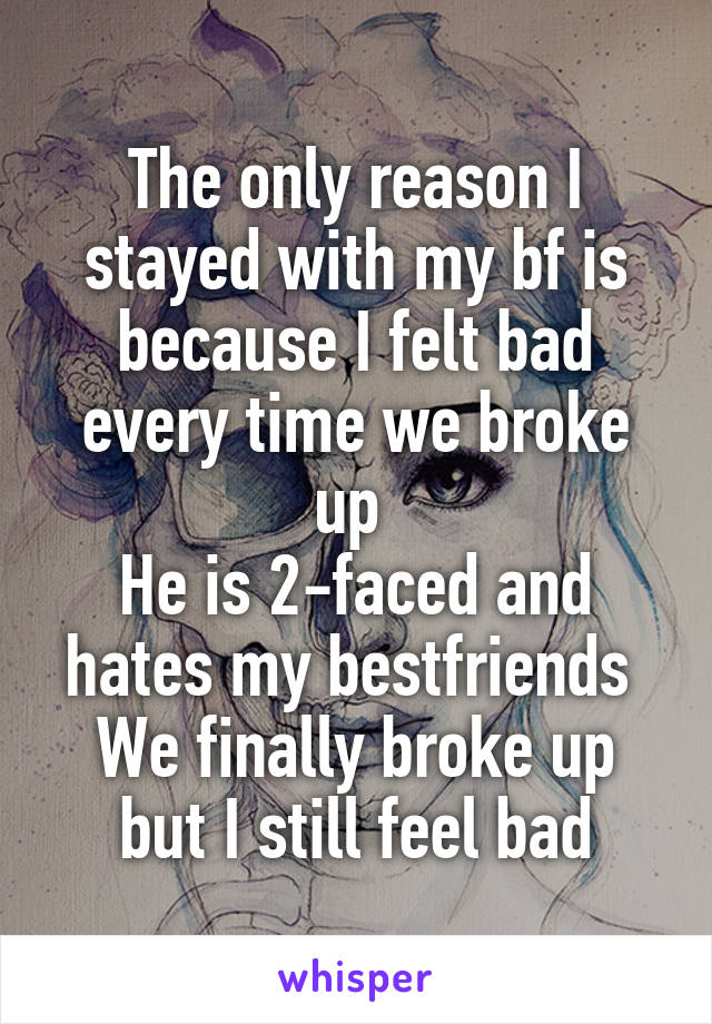 The only reason I stayed with my bf is because I felt bad every time we broke up  He is 2-faced and hates my bestfriends  We finally broke up but I still feel bad