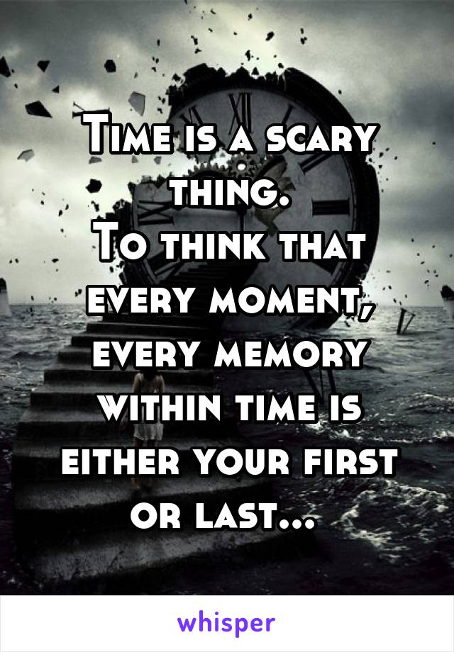 Time is a scary thing. To think that every moment, every memory within time is either your first or last...