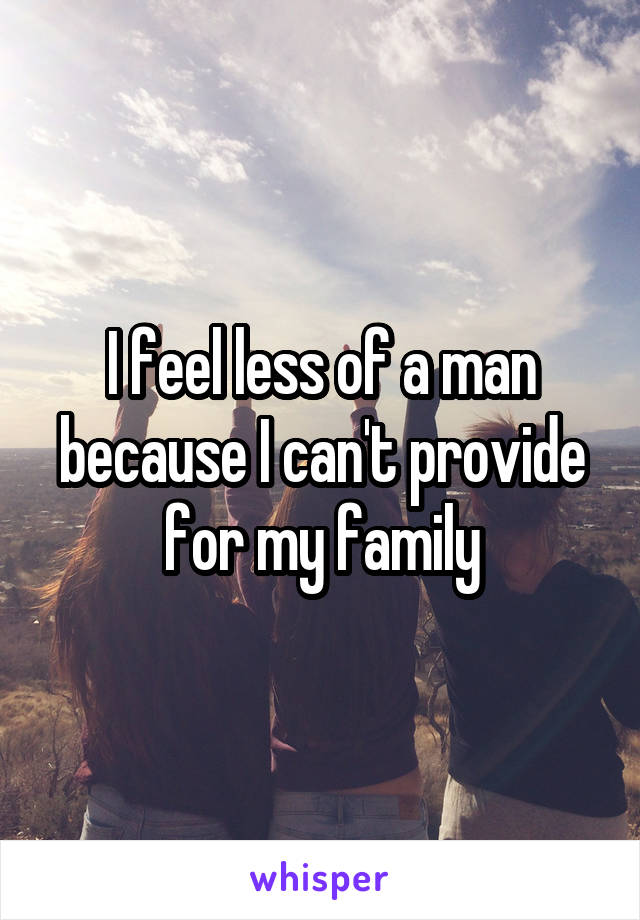 I feel less of a man because I can't provide for my family