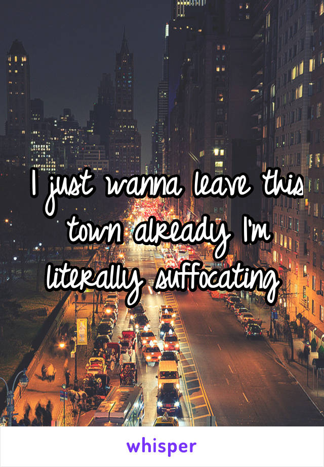 I just wanna leave this town already I'm literally suffocating