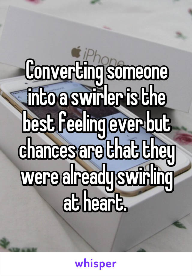 Converting someone into a swirler is the best feeling ever but chances are that they were already swirling at heart.