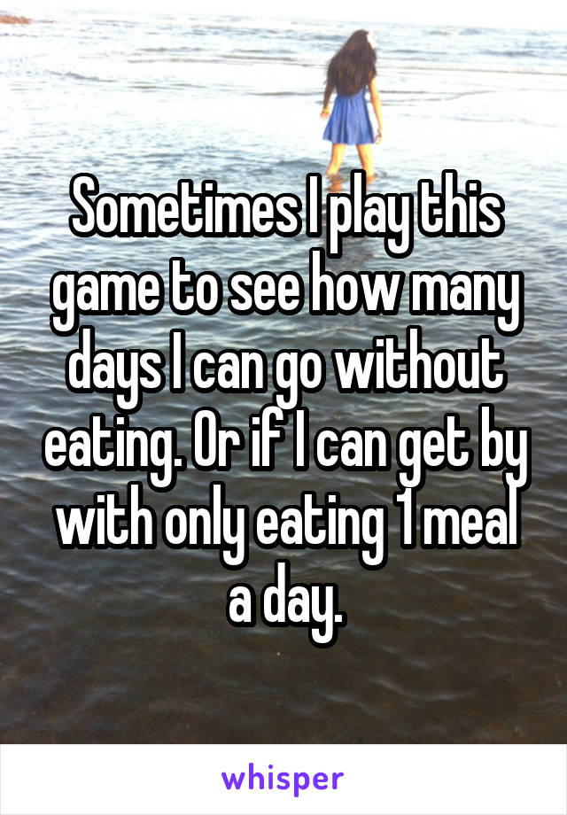 Sometimes I play this game to see how many days I can go without eating. Or if I can get by with only eating 1 meal a day.