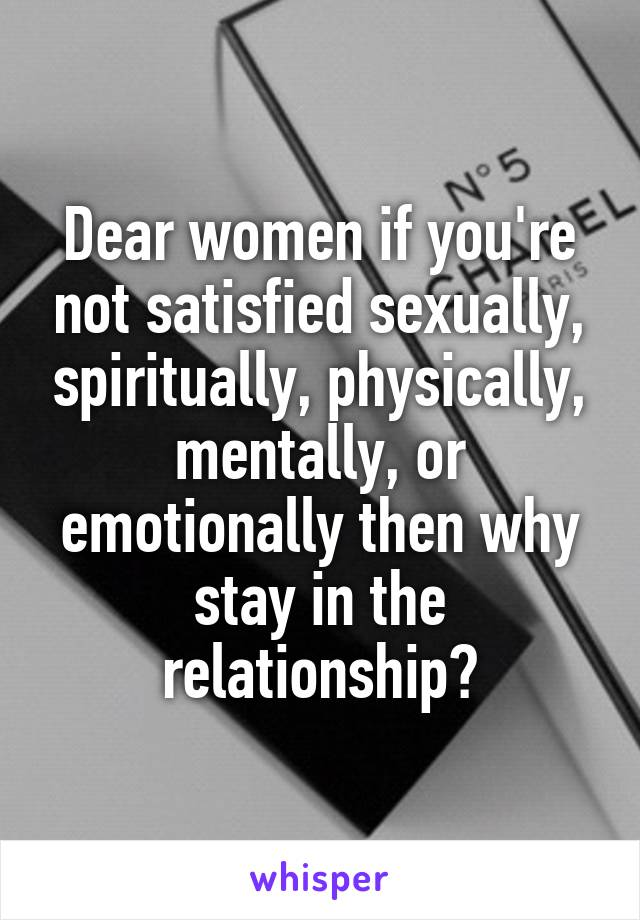 Dear women if you're not satisfied sexually, spiritually, physically, mentally, or emotionally then why stay in the relationship?