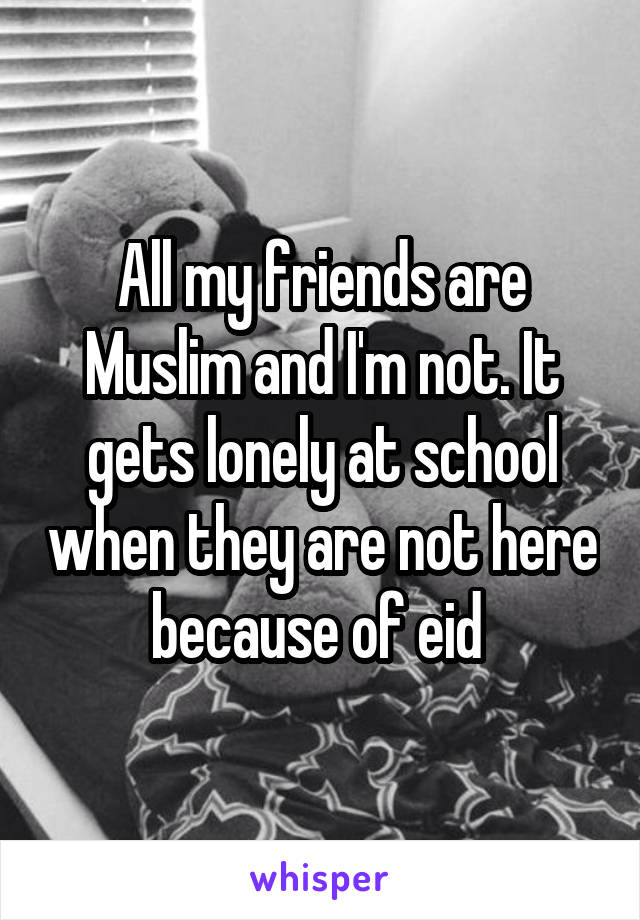 All my friends are Muslim and I'm not. It gets lonely at school when they are not here because of eid