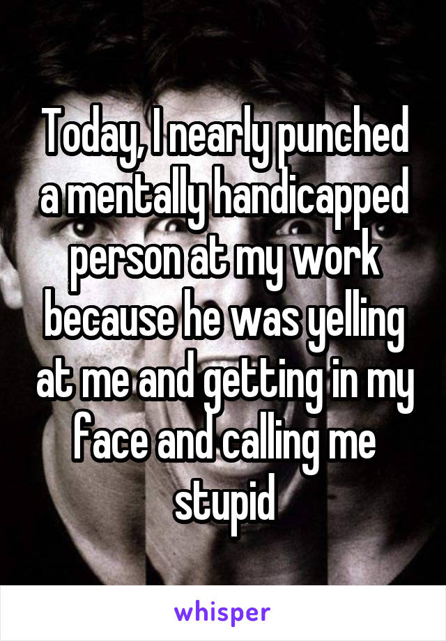 Today, I nearly punched a mentally handicapped person at my work because he was yelling at me and getting in my face and calling me stupid