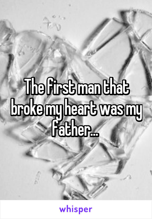 The first man that broke my heart was my father...