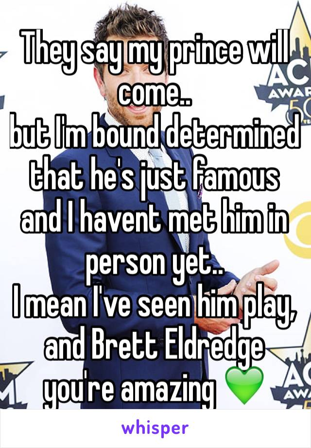 They say my prince will come..  but I'm bound determined that he's just famous and I havent met him in person yet..  I mean I've seen him play, and Brett Eldredge you're amazing 💚