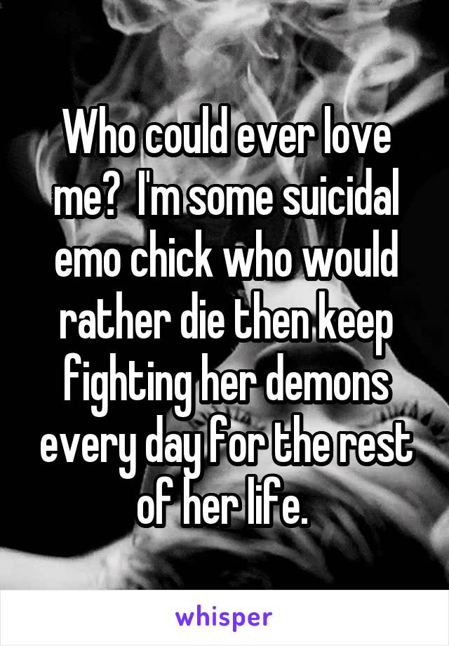 Who could ever love me?  I'm some suicidal emo chick who would rather die then keep fighting her demons every day for the rest of her life.