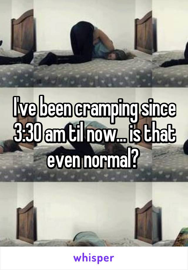 I've been cramping since 3:30 am til now... is that even normal?
