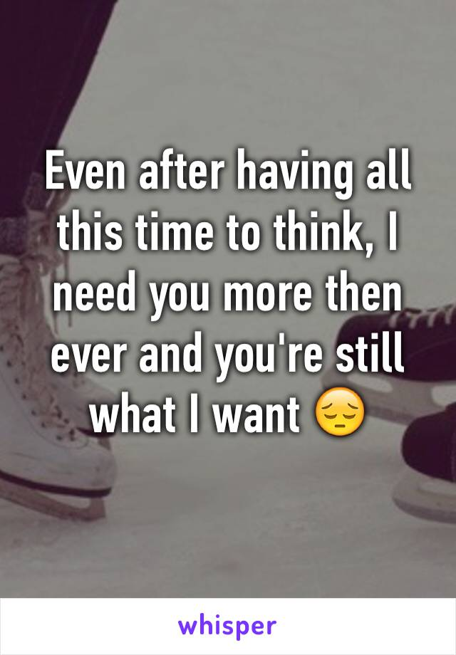 Even after having all this time to think, I need you more then ever and you're still what I want 😔