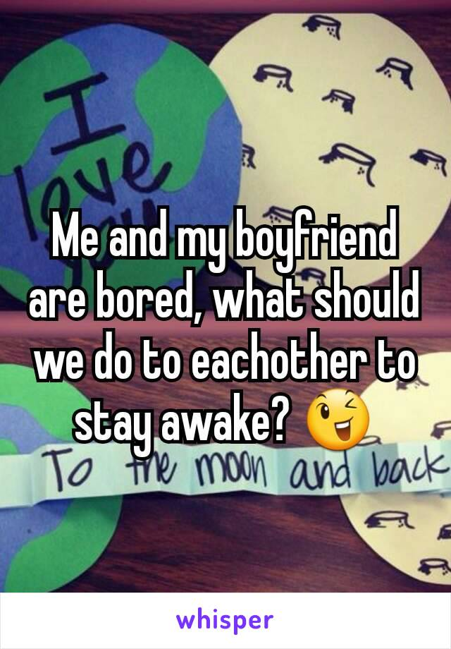 Me and my boyfriend are bored, what should we do to eachother to stay awake? 😉