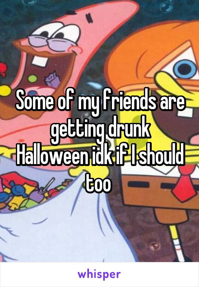 Some of my friends are getting drunk Halloween idk if I should too
