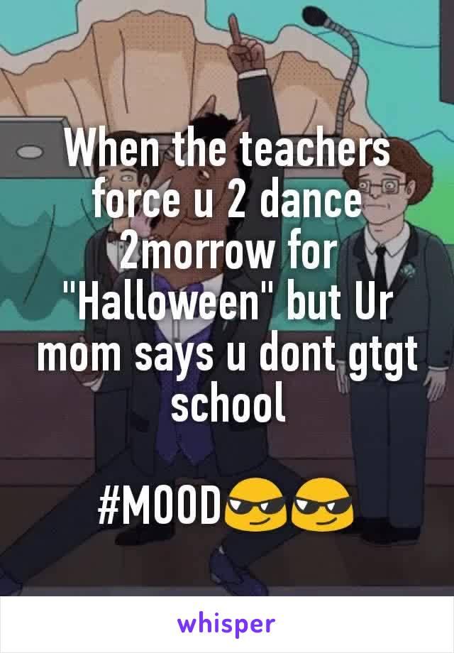 "When the teachers force u 2 dance 2morrow for ""Halloween"" but Ur mom says u dont gtgt school  #MOOD😎😎"