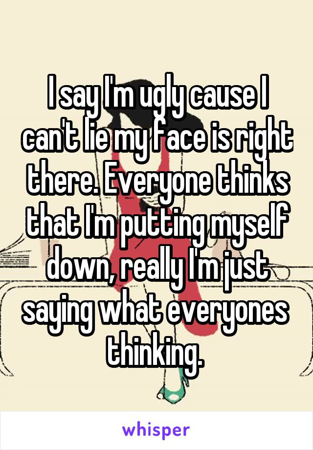 I say I'm ugly cause I can't lie my face is right there. Everyone thinks that I'm putting myself down, really I'm just saying what everyones  thinking.