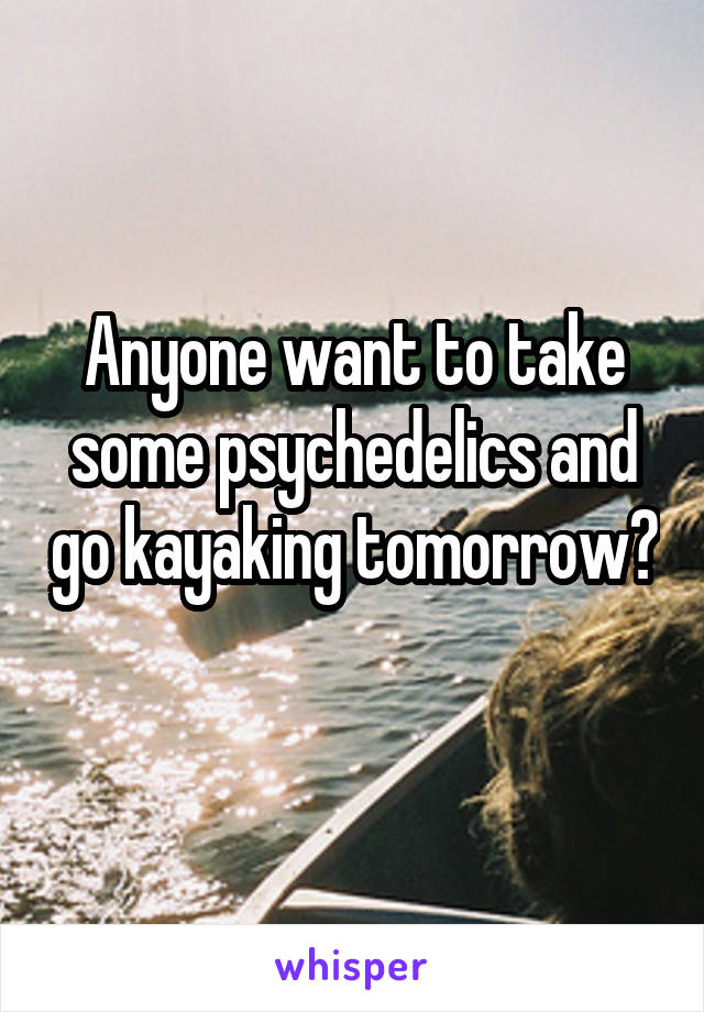 Anyone want to take some psychedelics and go kayaking tomorrow?