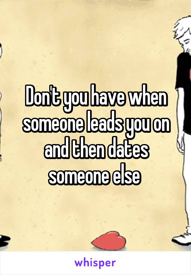 Don't you have when someone leads you on and then dates someone else