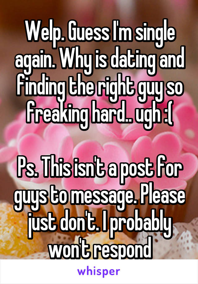Welp. Guess I'm single again. Why is dating and finding the right guy so freaking hard.. ugh :(  Ps. This isn't a post for guys to message. Please just don't. I probably won't respond