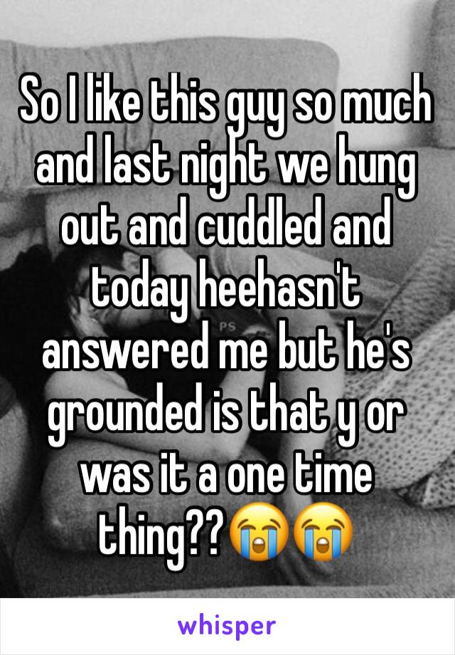 So I like this guy so much and last night we hung out and cuddled and today heehasn't answered me but he's grounded is that y or was it a one time thing??😭😭