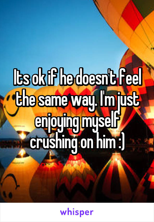 Its ok if he doesn't feel the same way. I'm just enjoying myself crushing on him :)