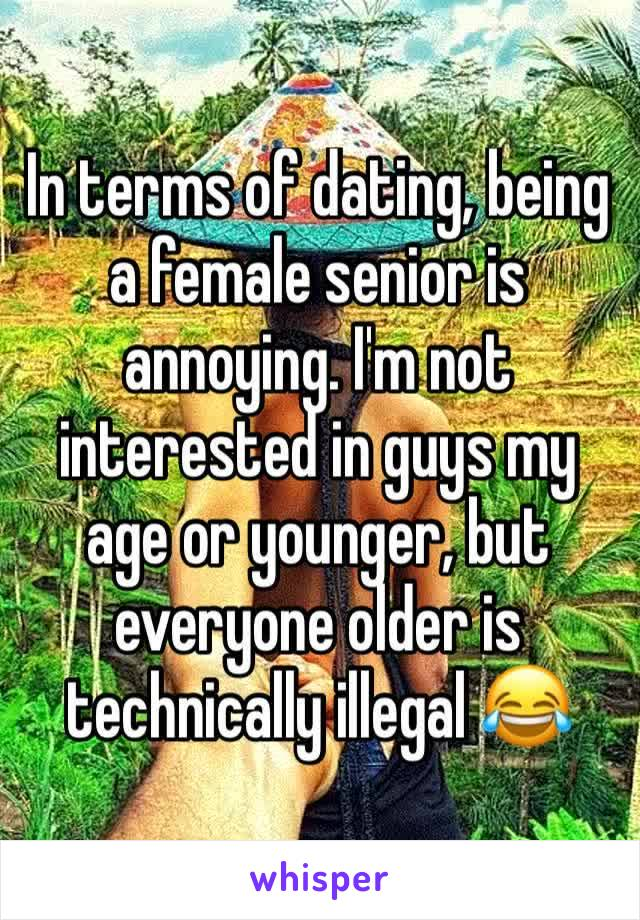 In terms of dating, being a female senior is annoying. I'm not interested in guys my age or younger, but everyone older is technically illegal 😂
