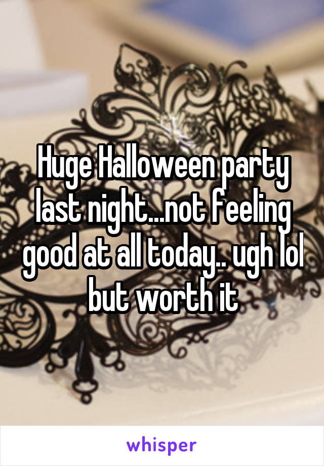 Huge Halloween party last night...not feeling good at all today.. ugh lol but worth it