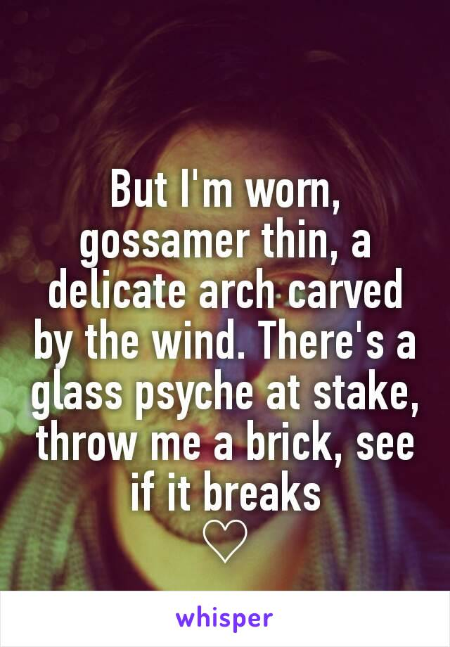 But I'm worn, gossamer thin, a delicate arch carved by the wind. There's a glass psyche at stake, throw me a brick, see if it breaks ♡