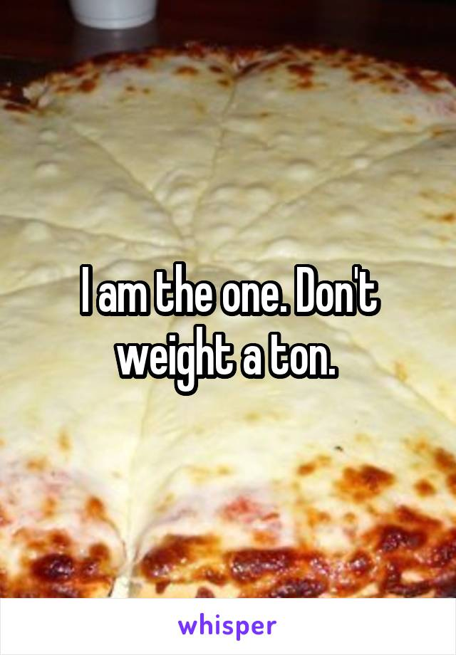 I am the one. Don't weight a ton.