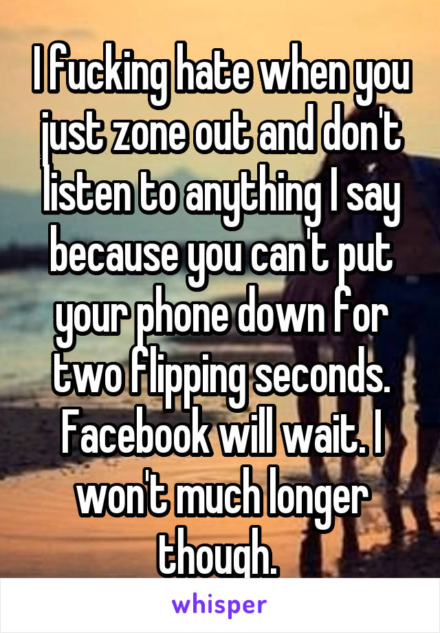 I fucking hate when you just zone out and don't listen to anything I say because you can't put your phone down for two flipping seconds. Facebook will wait. I won't much longer though.