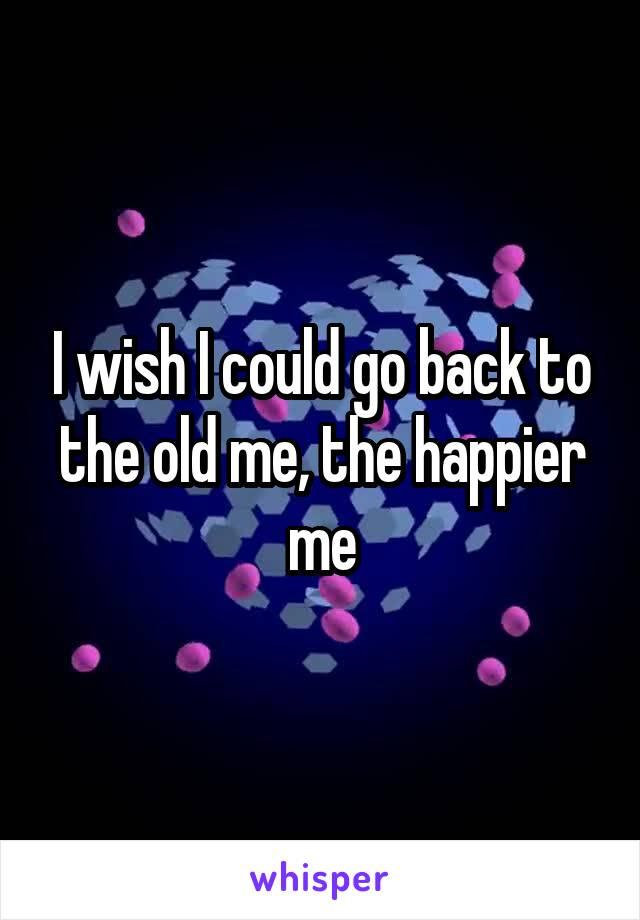 I wish I could go back to the old me, the happier me