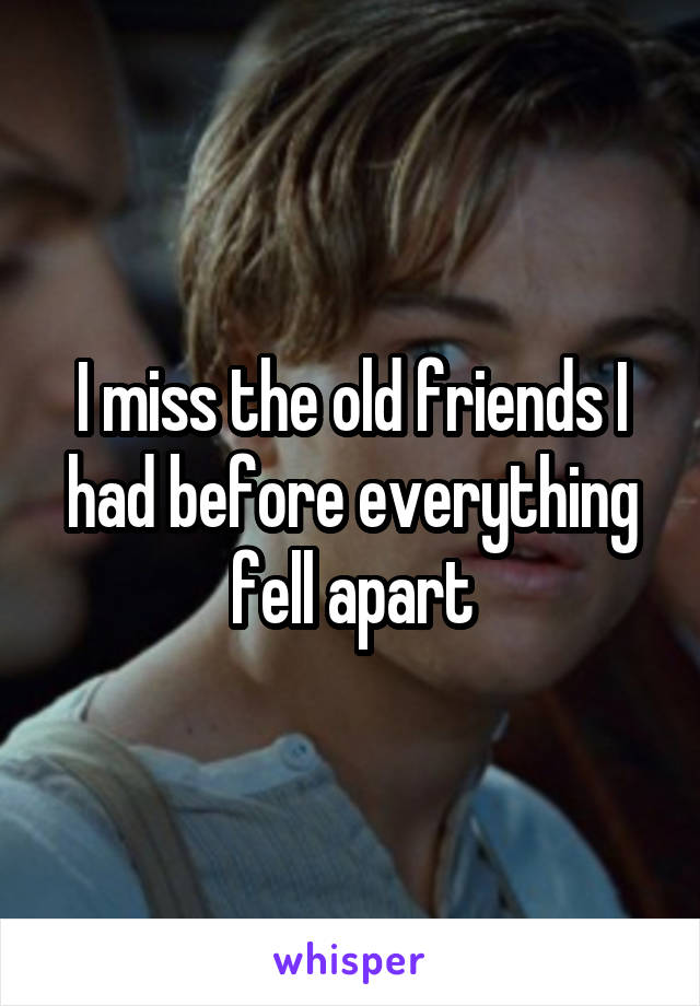 I miss the old friends I had before everything fell apart