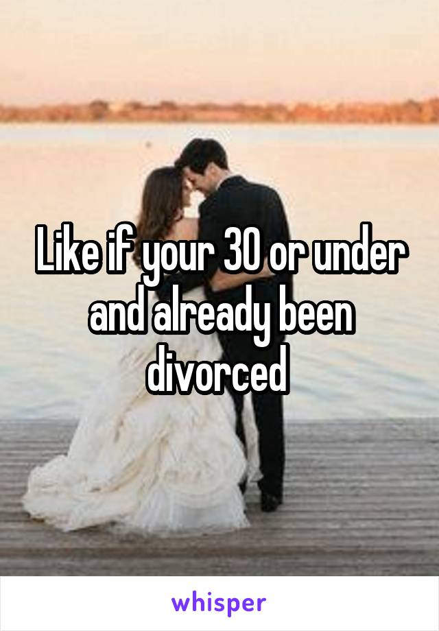 Like if your 30 or under and already been divorced